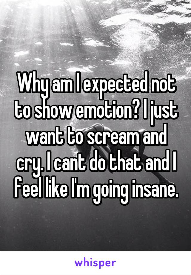 Why am I expected not to show emotion? I just want to scream and cry. I cant do that and I feel like I'm going insane.