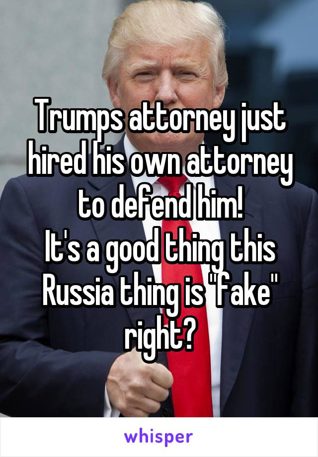 """Trumps attorney just hired his own attorney to defend him! It's a good thing this Russia thing is """"fake"""" right?"""