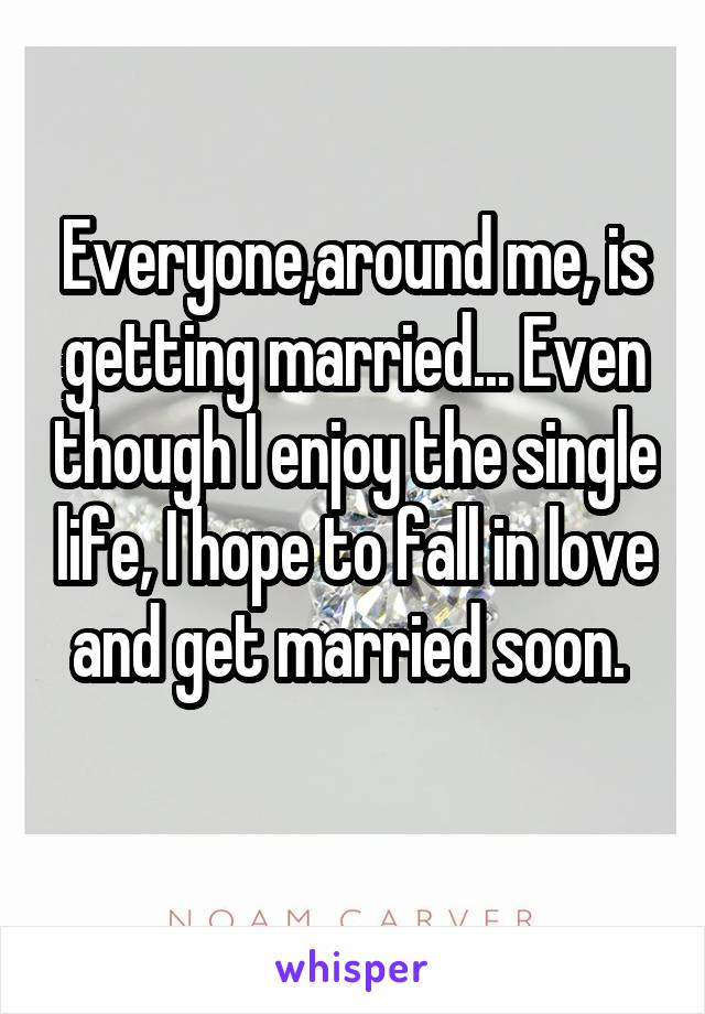 Everyone,around me, is getting married... Even though I enjoy the single life, I hope to fall in love and get married soon.
