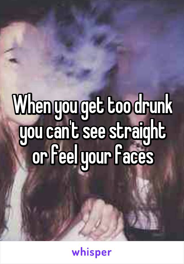 When you get too drunk you can't see straight or feel your faces