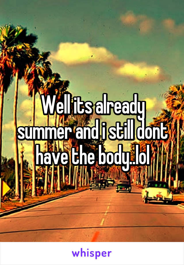 Well its already summer and i still dont have the body..lol