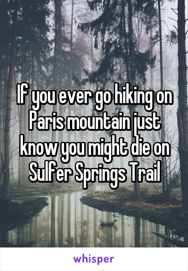 If you ever go hiking on Paris mountain just know you might die on Sulfer Springs Trail