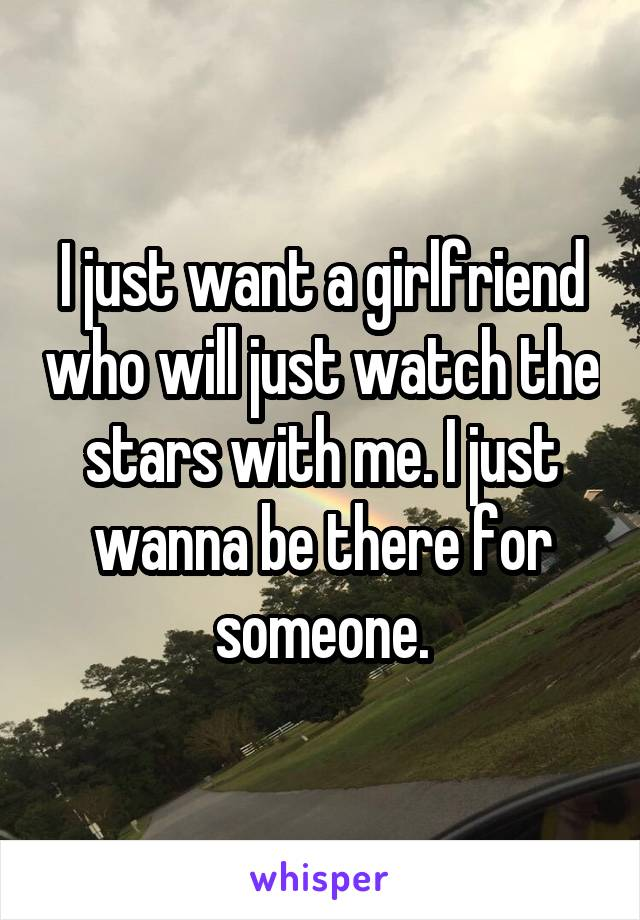 I just want a girlfriend who will just watch the stars with me. I just wanna be there for someone.