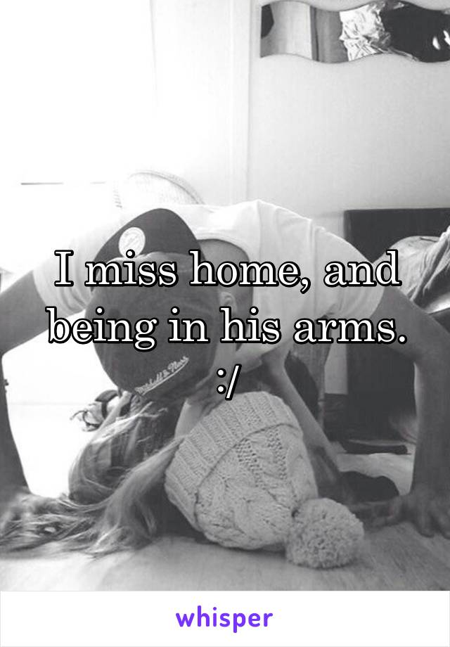 I miss home, and being in his arms. :/