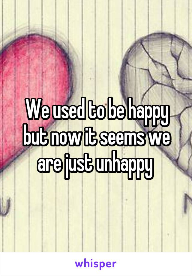 We used to be happy but now it seems we are just unhappy