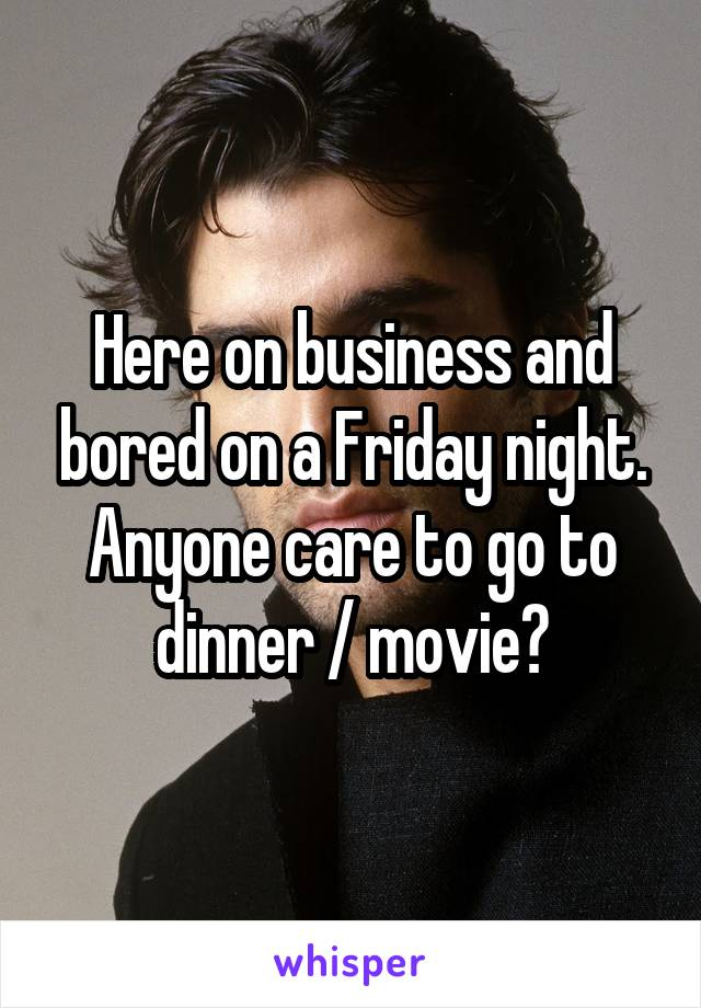 Here on business and bored on a Friday night. Anyone care to go to dinner / movie?
