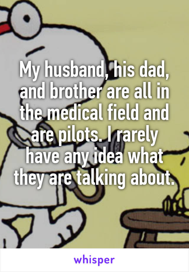 My husband, his dad, and brother are all in the medical field and are pilots. I rarely have any idea what they are talking about.