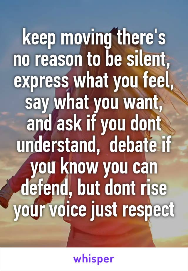 keep moving there's no reason to be silent,  express what you feel,  say what you want,  and ask if you dont understand,  debate if you know you can defend, but dont rise your voice just respect