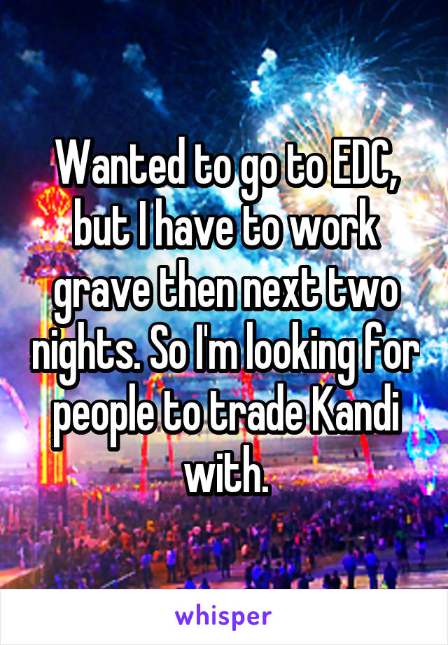 Wanted to go to EDC, but I have to work grave then next two nights. So I'm looking for people to trade Kandi with.