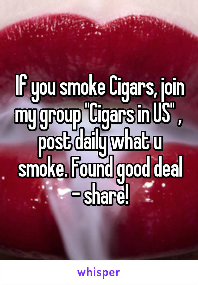 """If you smoke Cigars, join my group """"Cigars in US"""" ,  post daily what u smoke. Found good deal - share!"""