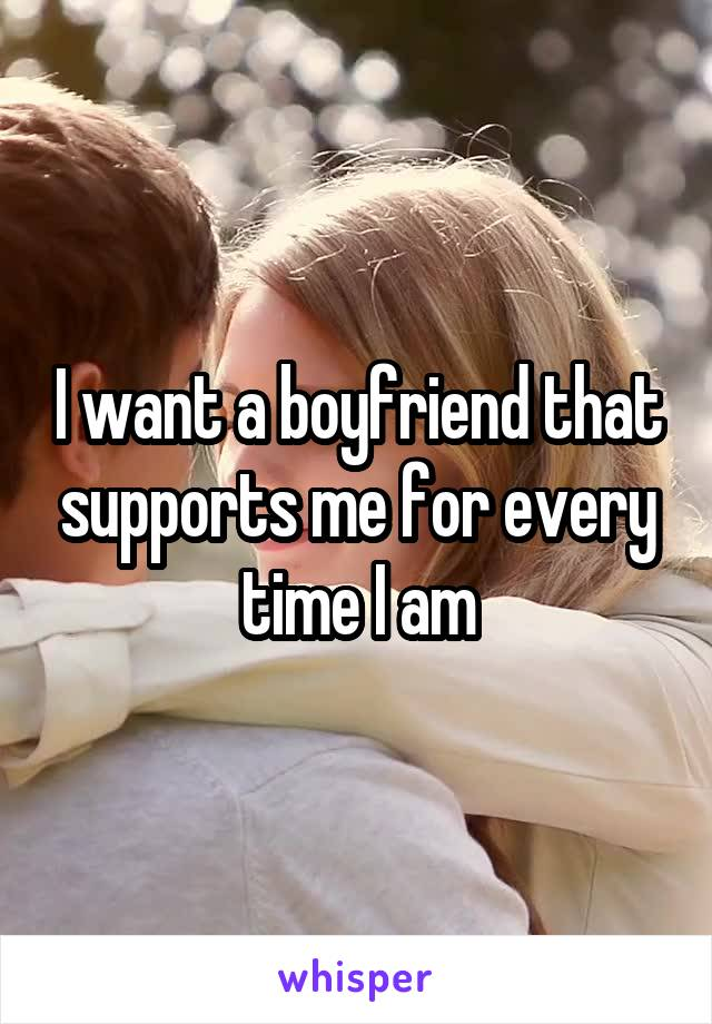 I want a boyfriend that supports me for every time I am