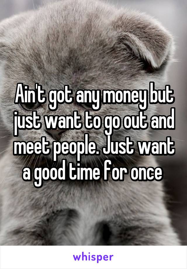 Ain't got any money but just want to go out and meet people. Just want a good time for once