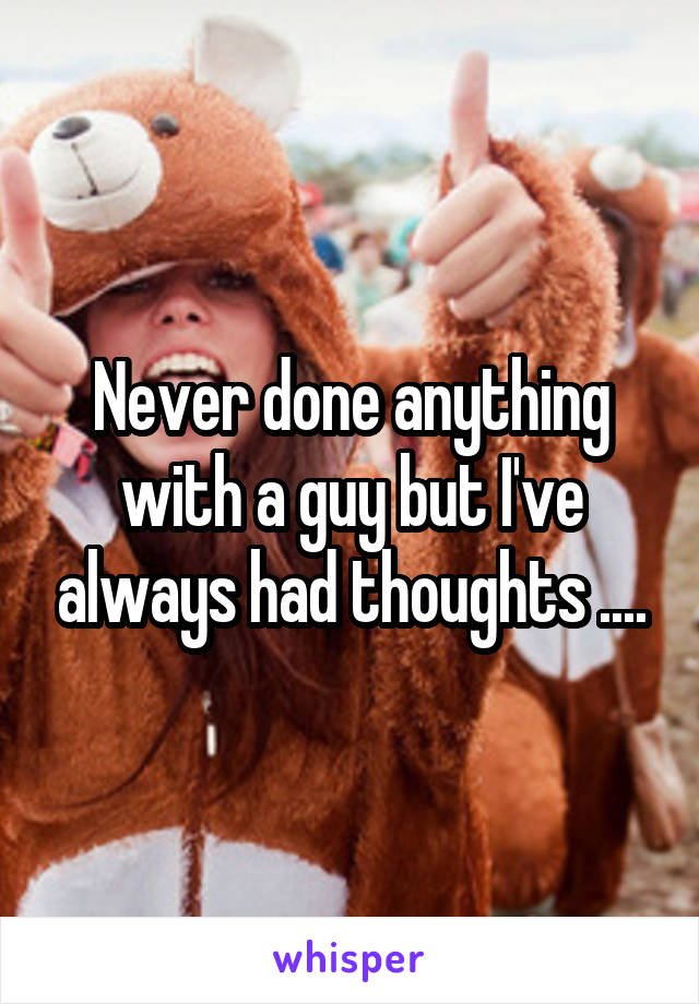 Never done anything with a guy but I've always had thoughts ....