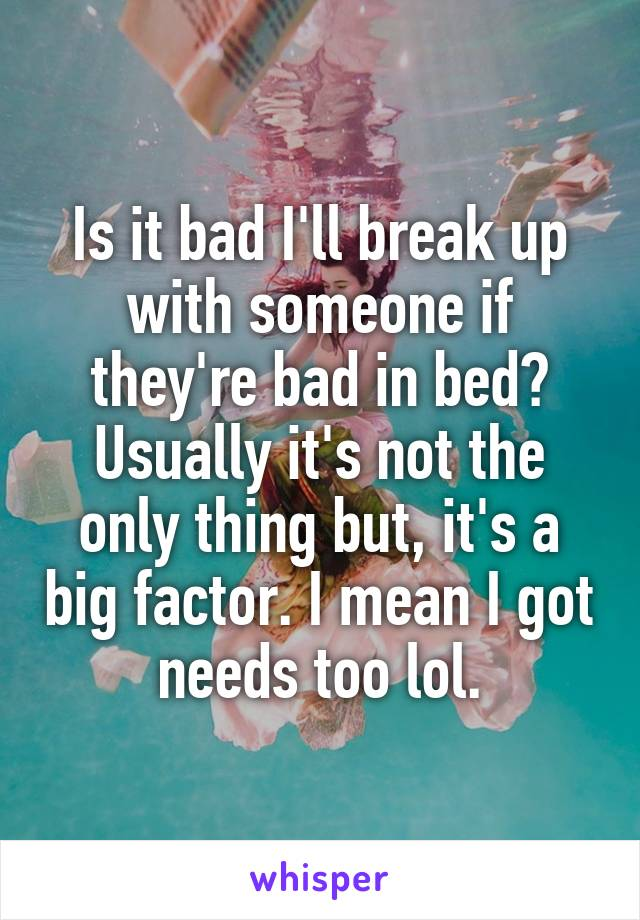 Is it bad I'll break up with someone if they're bad in bed? Usually it's not the only thing but, it's a big factor. I mean I got needs too lol.