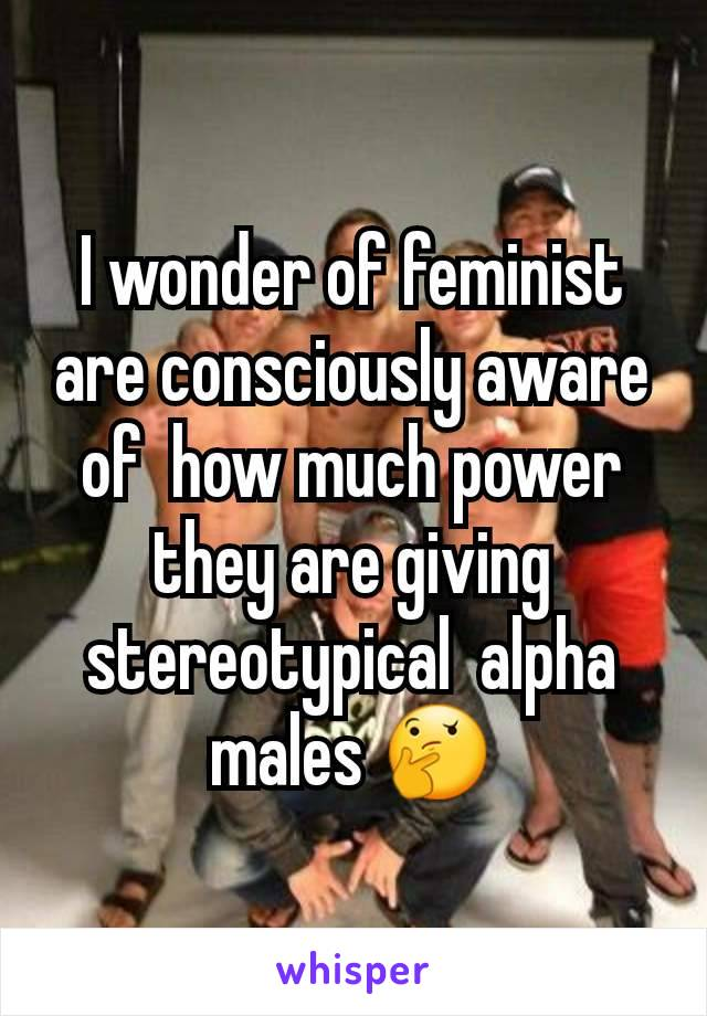 I wonder of feminist are consciously aware of  how much power they are giving stereotypical  alpha  males 🤔