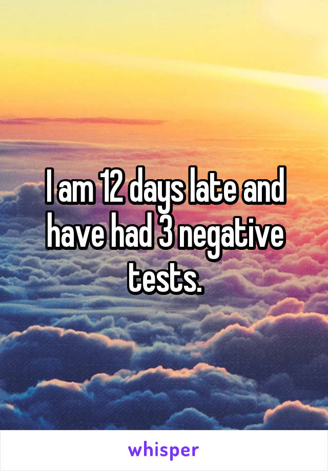 I am 12 days late and have had 3 negative tests.