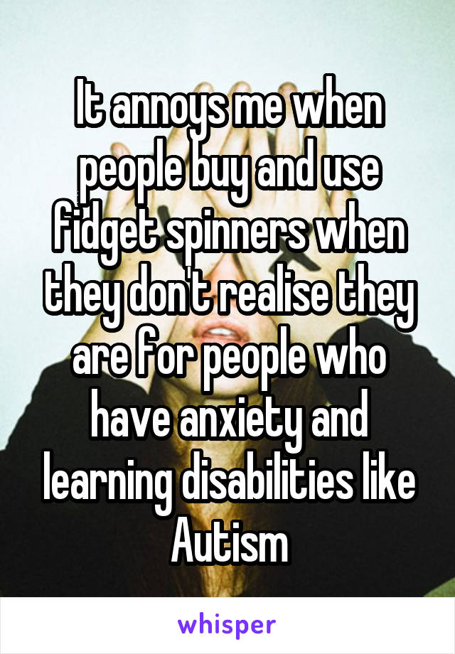 It annoys me when people buy and use fidget spinners when they don't realise they are for people who have anxiety and learning disabilities like Autism