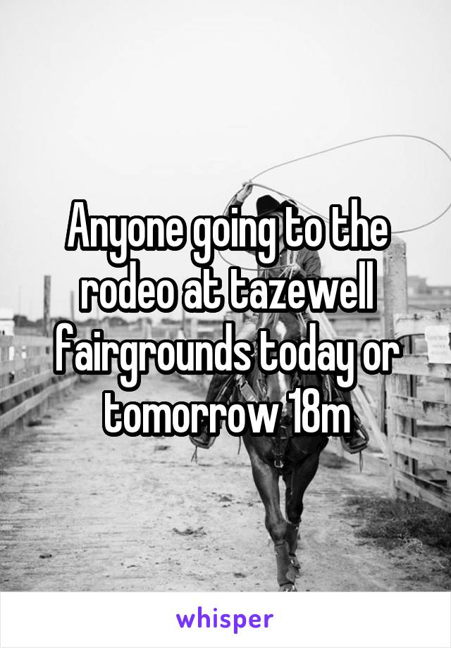 Anyone going to the rodeo at tazewell fairgrounds today or tomorrow 18m