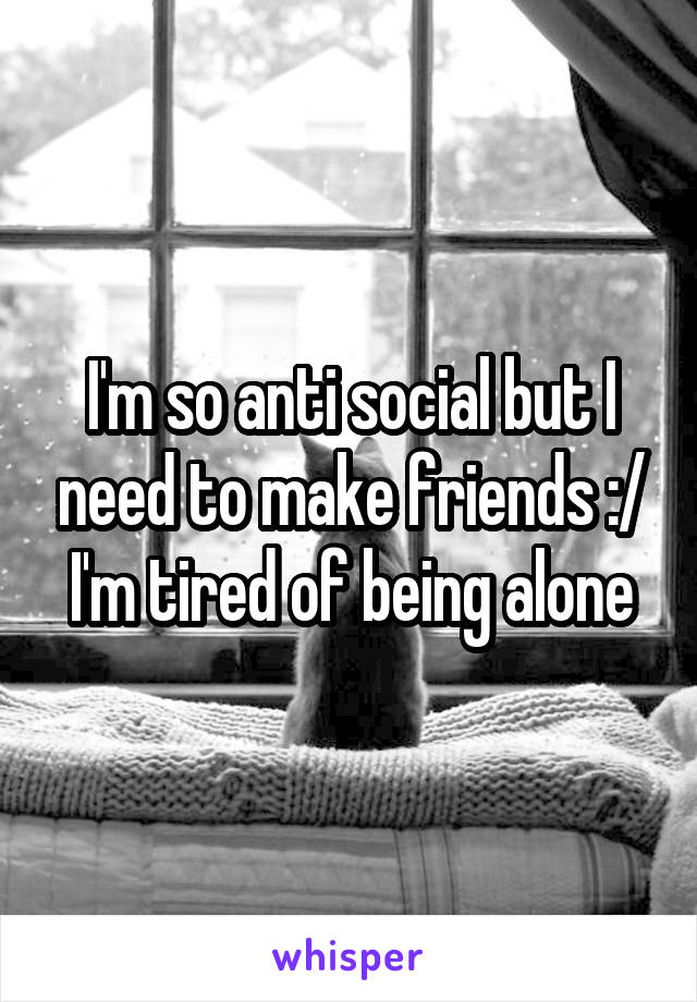 I'm so anti social but I need to make friends :/ I'm tired of being alone