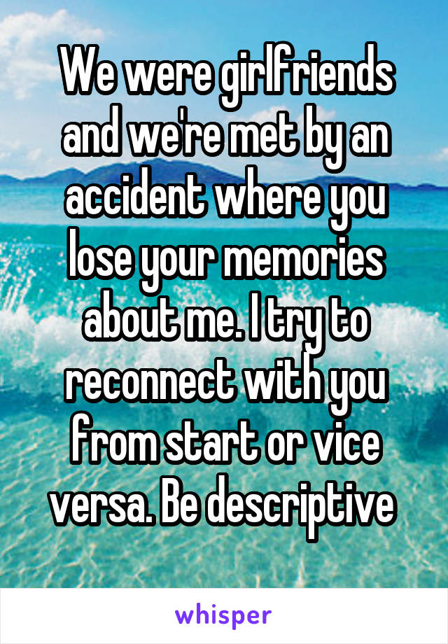 We were girlfriends and we're met by an accident where you lose your memories about me. I try to reconnect with you from start or vice versa. Be descriptive