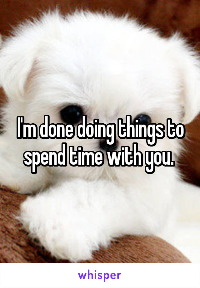 I'm done doing things to spend time with you.