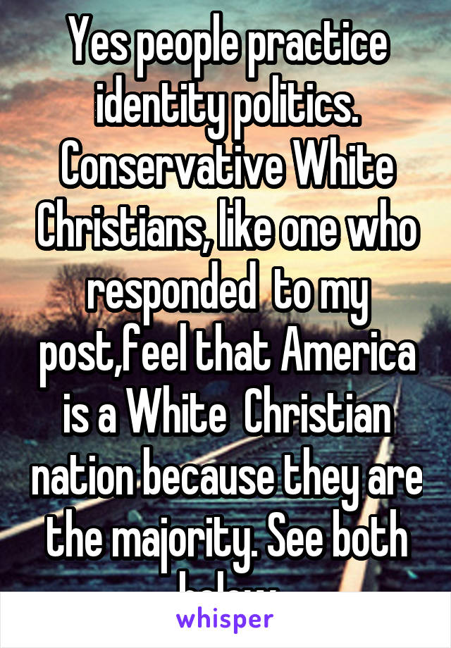 Yes people practice identity politics. Conservative White Christians, like one who responded  to my post,feel that America is a White  Christian nation because they are the majority. See both below