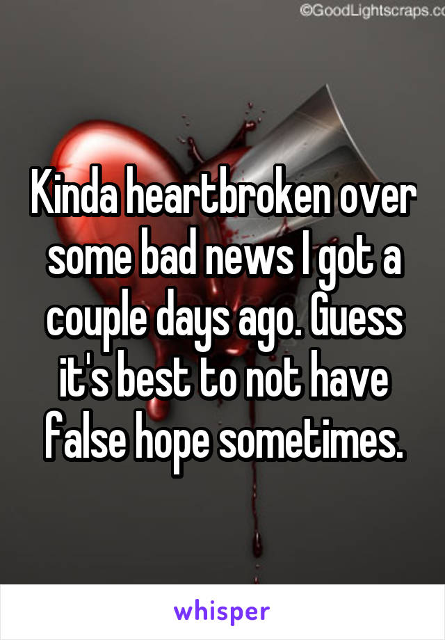Kinda heartbroken over some bad news I got a couple days ago. Guess it's best to not have false hope sometimes.