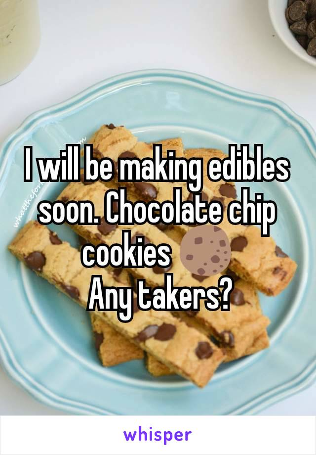 I will be making edibles soon. Chocolate chip cookies 🍪  Any takers?