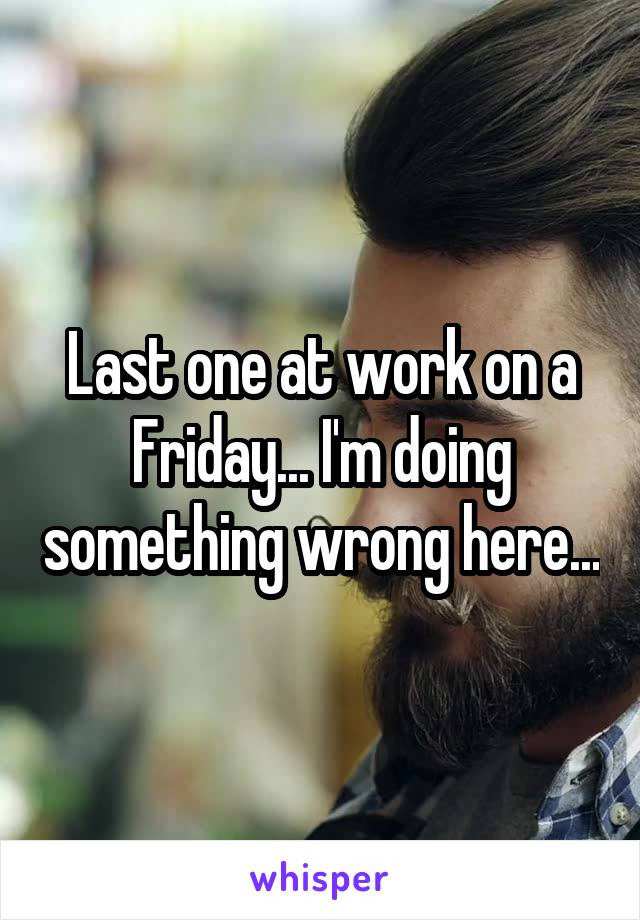 Last one at work on a Friday... I'm doing something wrong here...