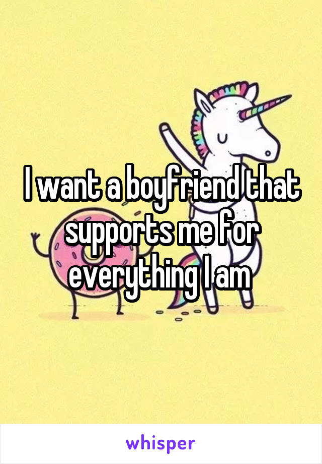 I want a boyfriend that supports me for everything I am