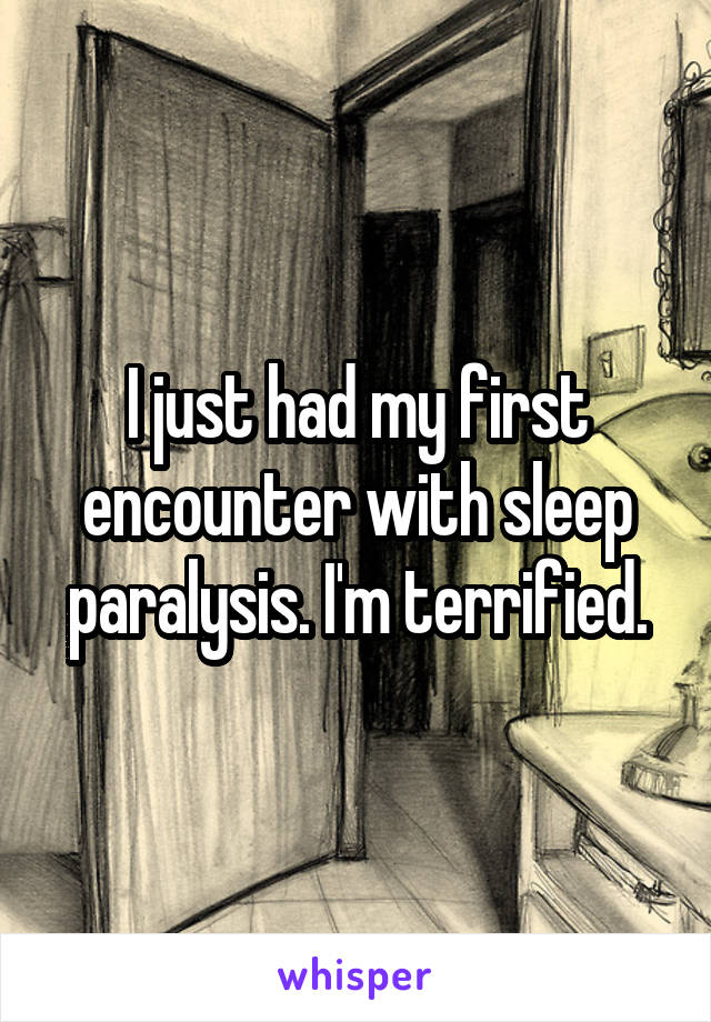 I just had my first encounter with sleep paralysis. I'm terrified.