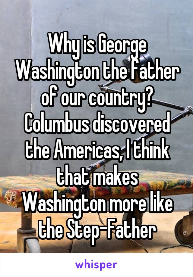 Why is George Washington the father of our country? Columbus discovered the Americas, I think that makes Washington more like the Step-Father