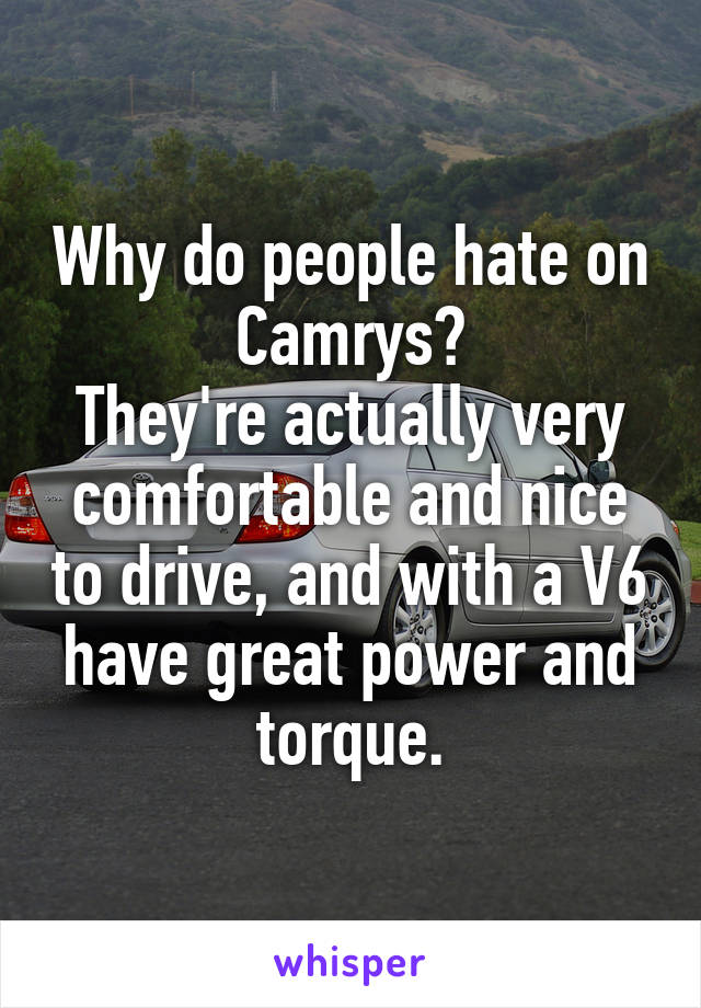 Why do people hate on Camrys? They're actually very comfortable and nice to drive, and with a V6 have great power and torque.