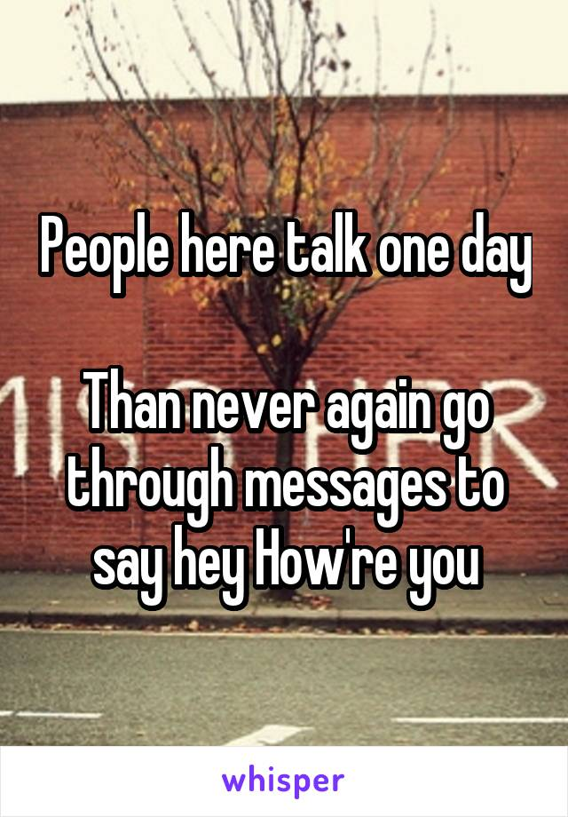 People here talk one day  Than never again go through messages to say hey How're you
