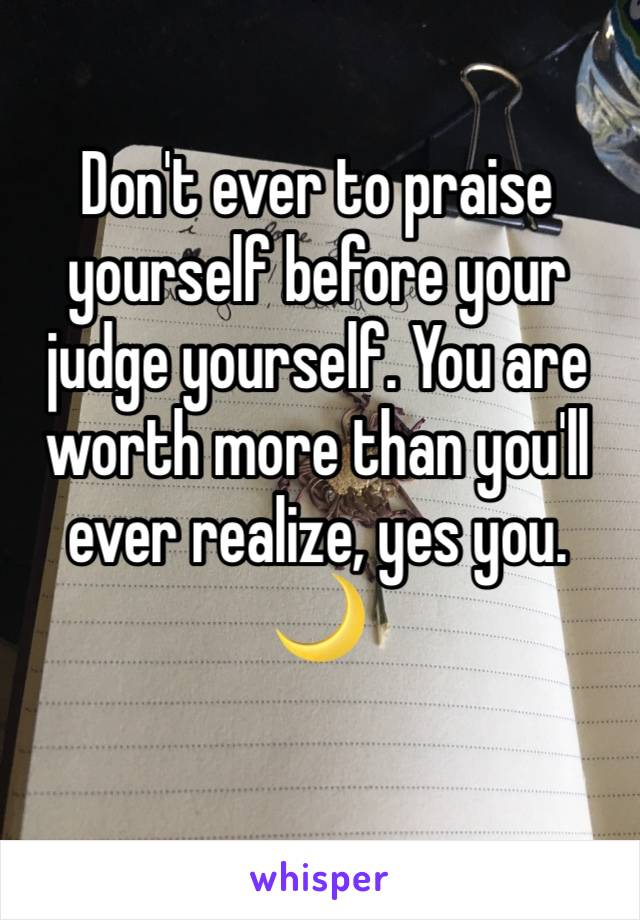 Don't ever to praise yourself before your judge yourself. You are worth more than you'll ever realize, yes you. 🌙