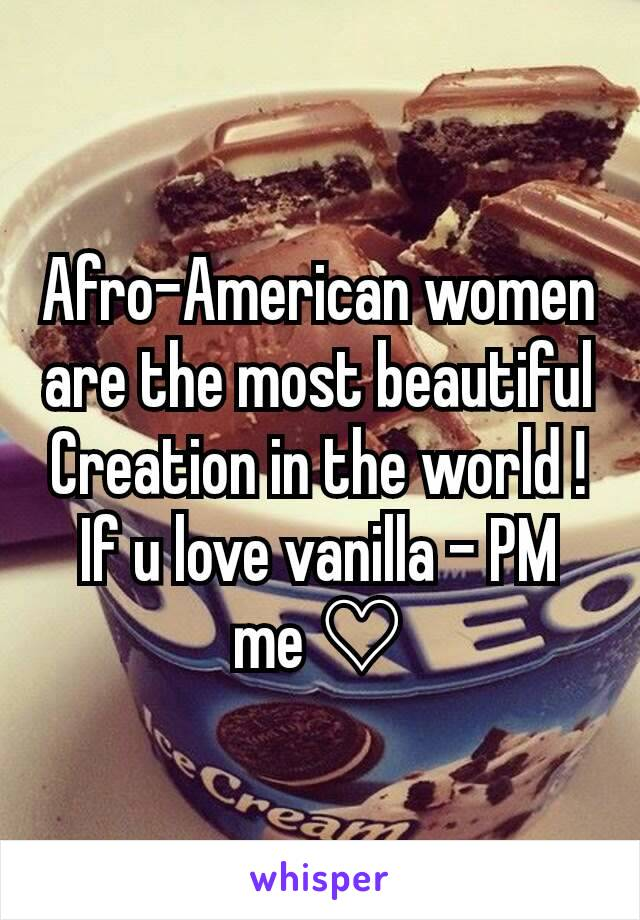 Afro-American women are the most beautiful Creation in the world ! If u love vanilla - PM me ♡