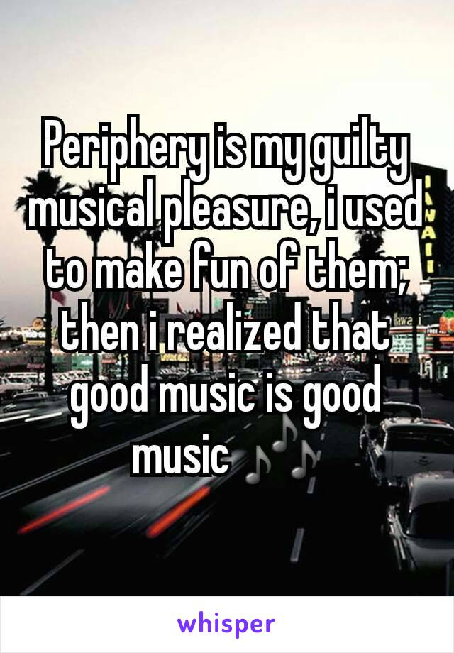 Periphery is my guilty musical pleasure, i used to make fun of them; then i realized that good music is good music 🎶