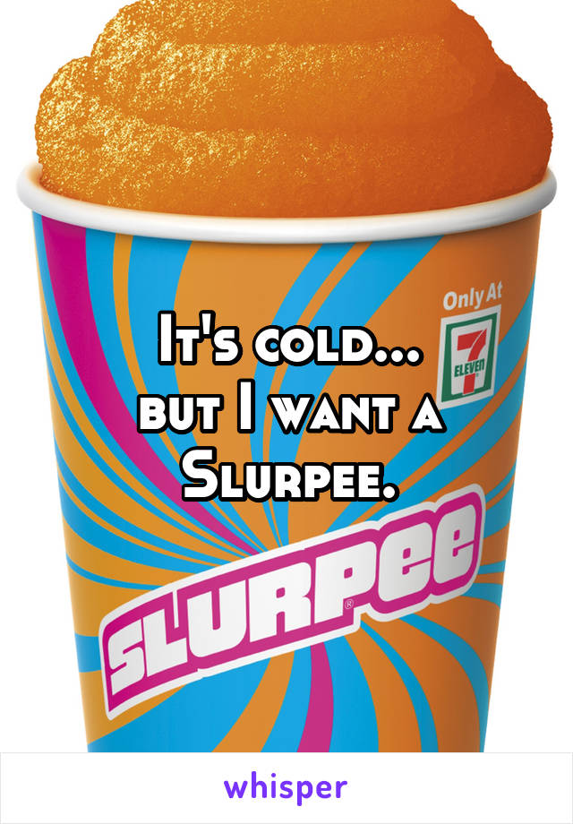 It's cold... but I want a Slurpee.