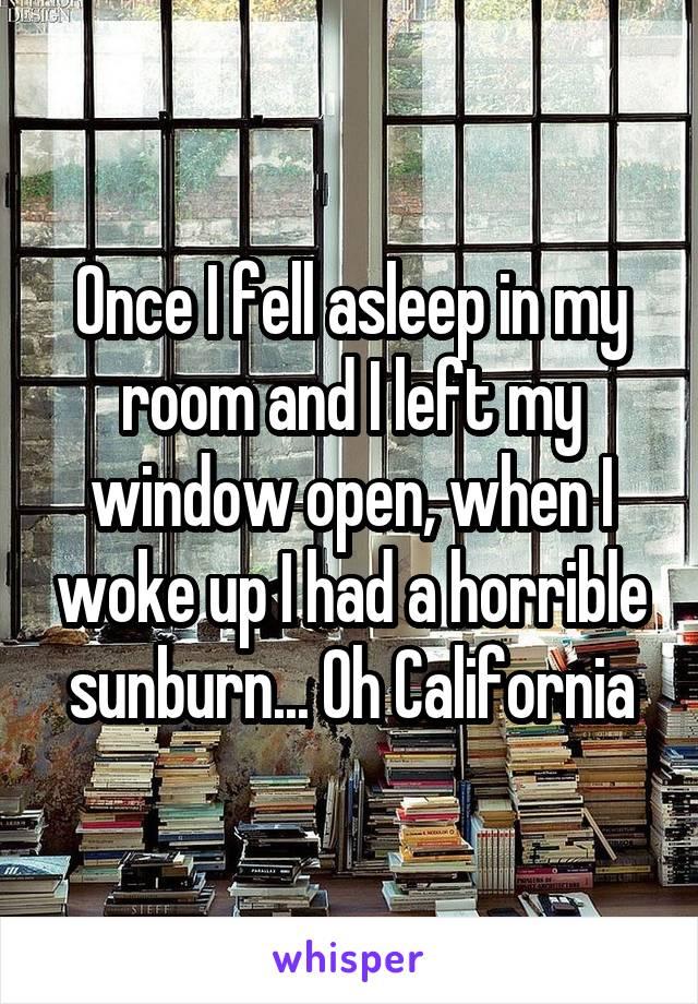 Once I fell asleep in my room and I left my window open, when I woke up I had a horrible sunburn... Oh California