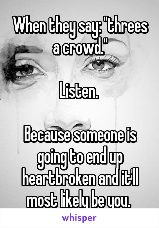 """When they say: """"threes a crowd.""""  Listen.   Because someone is going to end up heartbroken and it'll most likely be you."""