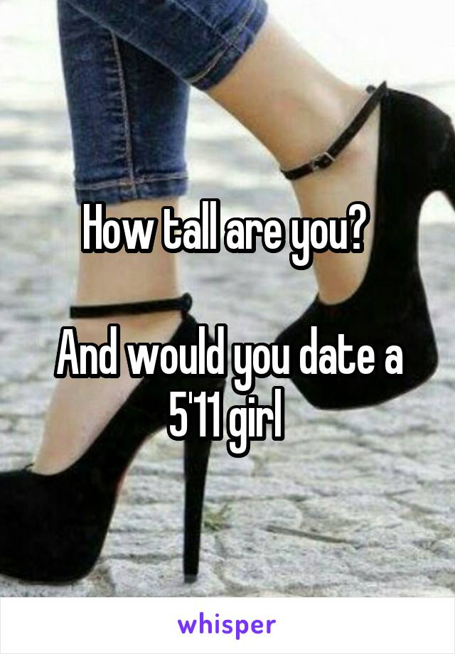 How tall are you?   And would you date a 5'11 girl