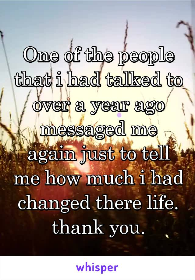 One of the people that i had talked to over a year ago messaged me again just to tell me how much i had changed there life. thank you.
