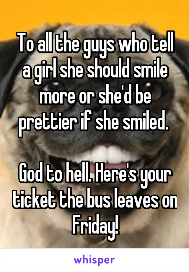 To all the guys who tell a girl she should smile more or she'd be prettier if she smiled.   God to hell. Here's your ticket the bus leaves on Friday!