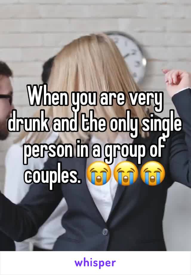 When you are very drunk and the only single person in a group of couples. 😭😭😭