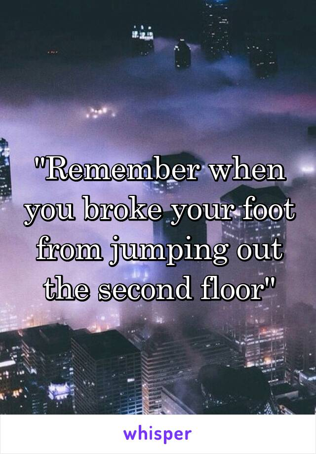"""""""Remember when you broke your foot from jumping out the second floor"""""""