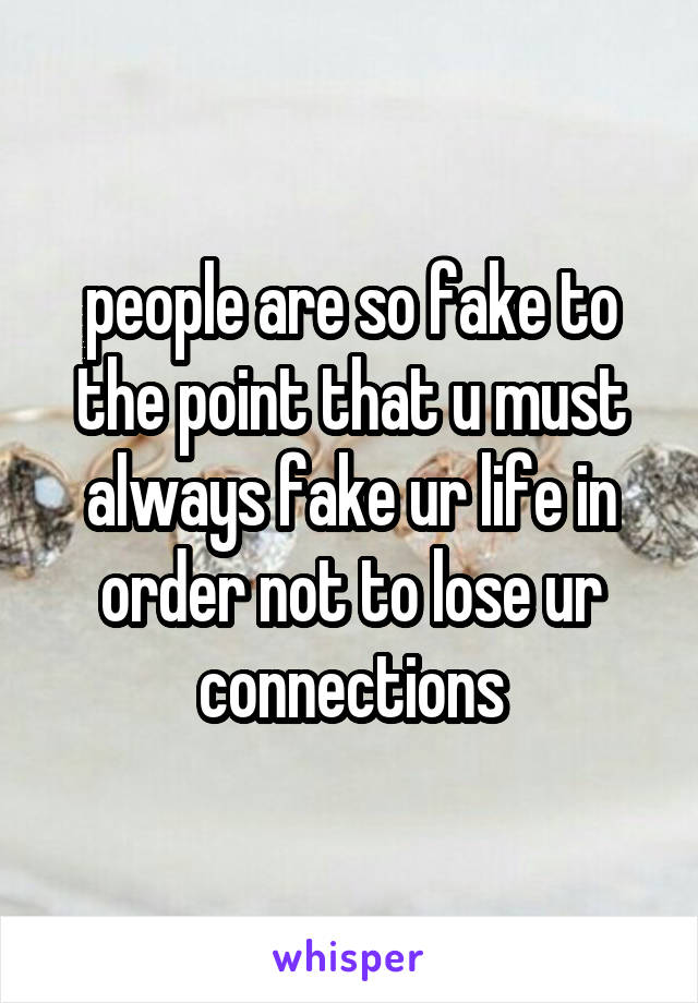 people are so fake to the point that u must always fake ur life in order not to lose ur connections