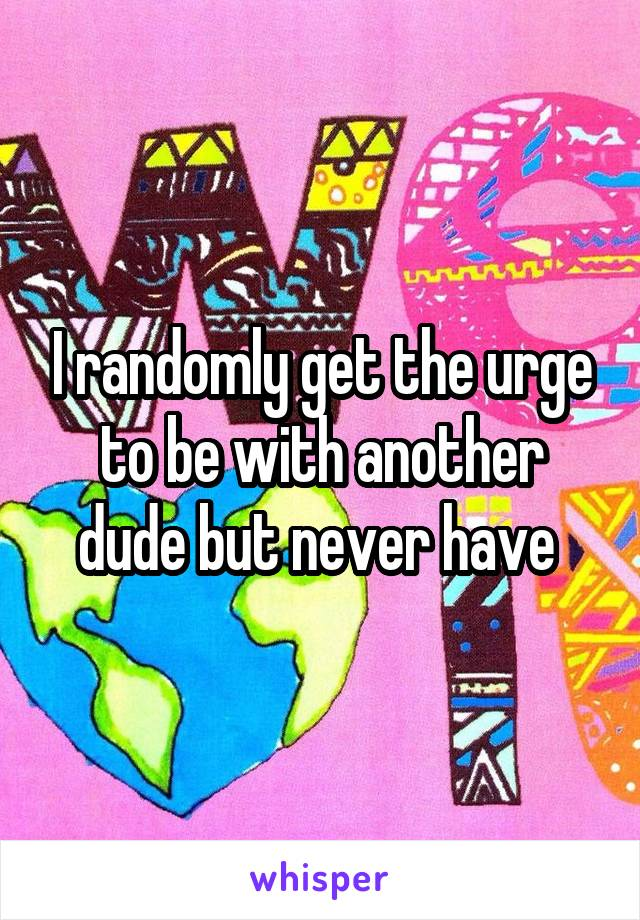 I randomly get the urge to be with another dude but never have