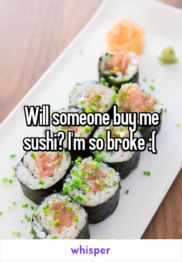 Will someone buy me sushi? I'm so broke :(