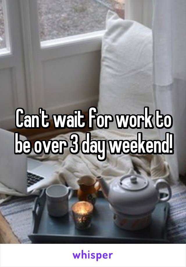 Can't wait for work to be over 3 day weekend!