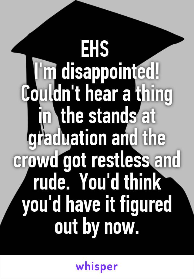 EHS  I'm disappointed! Couldn't hear a thing in  the stands at graduation and the crowd got restless and rude.  You'd think you'd have it figured out by now.